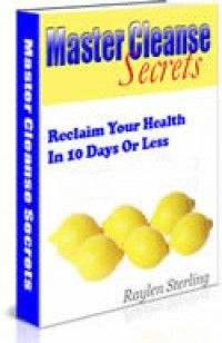 Master Cleanse Secrets - Reclaim Your Health In 10 Days Or less.