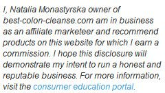 I, Natalia Monastyrska owner of best-colon-cleanse.com am in business as an affiliate marketeer and recommend products on this website for which I earn a commission. I hope this disclosure will demonstrate my intent to run a honest and reputable business. For more information, visit the consumer education portal.